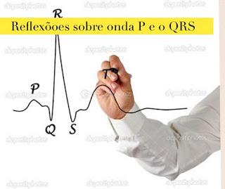 Reflexões sobre a onda P e o complexo QRS